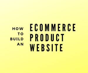 A step by step guide on how to build an ecommerce webiste